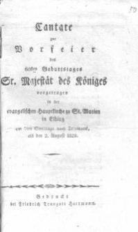 Cantate zur Vorfeier des 60en Geburtstages Sr. Königlichen Majestät vorgetragen in der evangelischen Hauptkirche zu St. Marien in Elbing am 7en Sonntage nach Trinitatis, als den 2. August 1829.