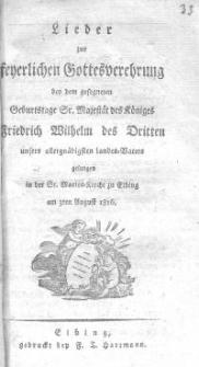Lieder zur feierlichen Gottesverehrung bei dem gesegneten Geburtstagstage Sr. Majestät des Königes Friedrich Wilhelm des Dritten unsers allergnädigsten Landes-Vater gesungen in der St. Marien-Kirche zu Elbing am 3ten August 1816.