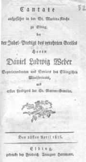 Cantate aufgeführt in der St. Marien-Kirche zu Elbing bei der Jubel-Predigt des verehrten Greisen Herrn Daniel Ludwig Weber, Superintendanten und Seniors des Elbingschen Ministeriums und ersten Predigers der St. Marienkirche.