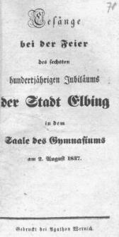 Gesänge bei der Feier des sechsten hundertjährigen Jubiläums Stadt Elbing in dem Saale des Gymnasiums am 2. August 1837