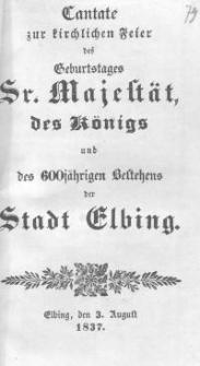 Cantate zur kirchlichen Feier des Geburtstages Sr. Majestät des Königs und des Königs und des 600jährigen Bestehens der Stadt Elbing.