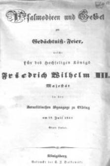 Psalmodien und Gebet zur Gedächtniß-Feier welche für des Hochseligen Königs Friedrich Wilhelm III. Majestät in der israelitischen Synagoge zu Elbing am 19. Juli 1840 stattfindet