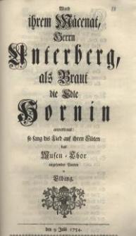 Ward ihrem Mäcenat, Herrn Unterberg als Braut die edle Hornin anvertraut: so sang dis Lied auf ihren Flöten das Musen-Chor...