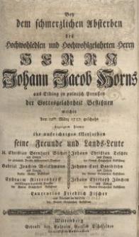 Bey dem schmerzlichen Absterben des Hochwohledlen und Hochwohlgelahrten Herrn Herrn Johann Jacob Horns aus Elbing in...