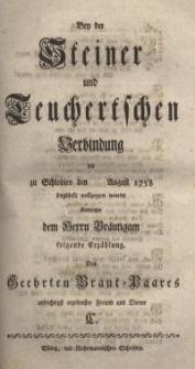 Bey der Steiner und Teuchertschen Verbindung die zu Schlodien den August 1758 beglückt vollzogen wurde ...