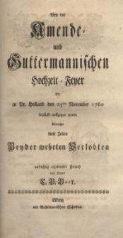 Bey der Amende- und Guttermannischen Hochzeit-Feyer die zu Pr. Holland den 25 November 1760 beglückt vollzogen wurde...