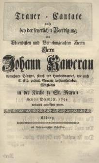 Trauer-Cantate welche bey der feyerlichen Beerdigung des Ehrenvesten und Vornehmgeachten Herrn Herrn Johann Kawerau ...