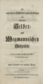 Der ungeänderte Schluß der weisen Fürsehung wurde bey dem Silber- und Wegmannischen Hochzeitsfeste in einem geringen...