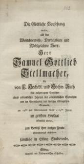Die Göttliche Vorsehung wolten, als der Wohlehrenveste, Vorachtbare und Wohlgelahrte Herr, Herr Samuel Gottlieb Stellmacher...