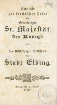 Cantate zur kirchlichen Feier des Geburtstages Sr. Majestät des Königs und des 600 jährigen Vestehens der Stadt Elbing