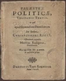 Palaestrae politicae, Velilatio tertia in qua, apud Gymnasium Dantiscanum sub umbone Christophori Ricci [...] respondendo...