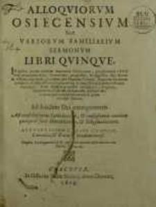 Alloquiorum Osiecensium sive variorum familiarium sermonum libri quinque : in quibus praeter examen anatomiae Cichocianae...