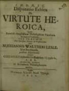 Disputatio Ethica, De Virtute heroica, quam...