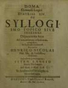 D.O.M.A. Gymnasii Logici diatribe XIV. De Syllogismo Topico ...