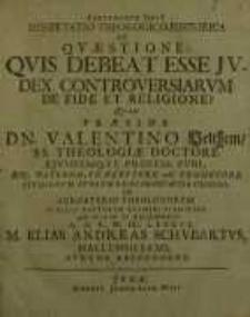 Dissertatio theologico-historica de Quaestione quis debeat esse judex controversiarum de fide et religione?