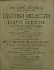 Disputatio Theologica Inauguralis De Jacobo Dilecto Et Esavo Rejecto : Cùm nondum nati essent, nec quicquam boni aut mali...