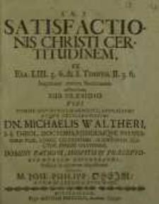 Satisfactionis Christi certitudinem, ex Esa. LIII. 5. 6. [et] 1. Timoth. II. 5. 6. imprimis contra Socinianos adstructam...