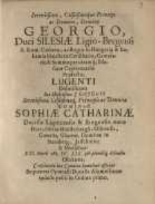 Serenissimo Celsismoque Principi ac Domino, Domino Georgio Duci Silesiae Ligio-Bregensi...dominae Sophiae Catharinae...