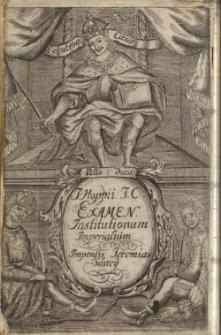 Examen Institutionum Imperialium : In Quo Et Prima Rudimenta, & Solidiora Fundamenta Typorum diversitate distincta, ex ipsis...