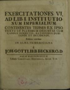 Exercitationes VI. ad Lib. I institutionum imperialium continentes theses ex ipso textu ut plurimum desumtas cum ...