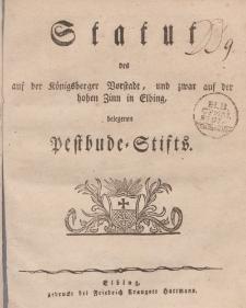 Statut des auf der Koenigsberger Vorstadt, und zwar auf der hohen Zinn in Elbing belegenen Pestbude-Stifts