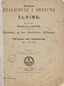 Städtische Realschule I. Ordnung zu Elbing. No. 16 (34) Ostern 1876. Einladung zu den öffentlichen Prüfungen