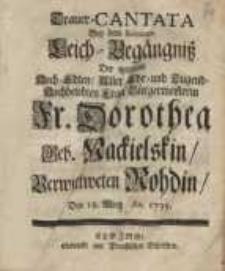 Trauer-Cantata bey dem Solennen Leich-Begängniss ... Fr. Dorothea geb. Nackielskin/ verwittweten Rohdin