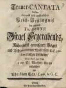 Trauer Cantata bey dem solennen und ansehnlichen Leich-Begängniss des wyland tit. Herrn Israel Feuerabends ...