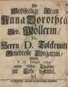 Die Wohlseelige Frau Anna Dorothea geb. Möllerin, tit. Herrn D. Tolckemit Geliebteste Ehegattin wurde...