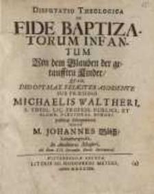 Disputatio Theologica, De Fide Baptizatorum Infantum=Von dem Glauben der getaufften Kinder...
