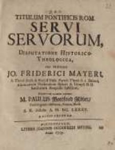 Titulum Pontificis Rom. Servi Servorum, Dissertatione Historico-theologica... Jo. Friderici Mayeri...