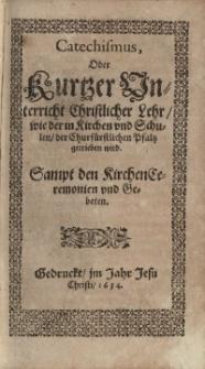 Catechismus oder kurzer Unterricht christlicher Lehre, wie der in Kirchen und Schulen der churfürstlichen Pfalz getrieben...