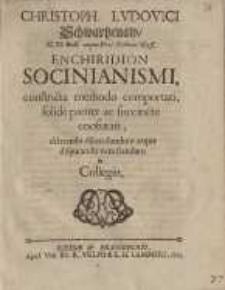 Enchiridion Socinianismi, constricta methodo comportati, solide ... confutati, dilatando dilucidandum, atque disputando...