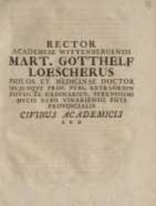 Rector academiae Wittenbergensis Mart. Gotthelf Loescherus ... civibus academicis....
