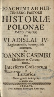 Historiae Polonae pars prior de Vladislai IV Regis extremis, secutoq; inde interregno, et Joannis Casimiri Electione ...