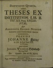 Disputatio quarta, exhibens theses ex institution. Lib. II. tit. XX. feqq.excerptas, quas annuente divino numine ...