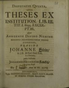 Disputatio quinta, exibens theses ex institution. Lib. III. tit. I. feqq.excerptas, quas annuente divino numine ...