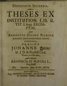 Disputatio secunda, exhibens theses ex institution. Lib. II. tit. I. feqq.excerptas, quas annuente divino numine ...