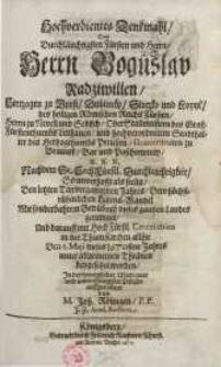 Hochverdientes Denkmahl/ dem durchläuchtigsten Fürsten und Herrn/ Herrn Boguslav Radziwillen...