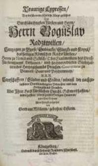 Traurige Cypressen, bey welchen eine sehnliche Klage gefiihret des [...] Boguslav Radziwillen, Hertzogen zu Byrze, Dubincky ...