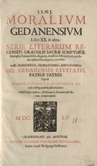 Moralium Gedanensium Libri XX. : Et ultra: serie literarum recensiti, oraculis sacrae scripturae, Exemplis, Patrum dictis...