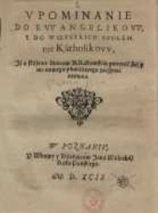 Upominanie Do Ewanyelikow Y Do Wszystkich Spolem nie Katholikow Jż o skażenie Zborow Krakowskich gniewać się y nic nowego...