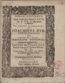 Honori nuptiarum quas Kalendis ... celebrat ... Ioachimus Hubertus ... cum ... Magdalena Mathiasiana ... viri Dn. Thomae Matthiae ... Dn. Ioachimi II. Piae...