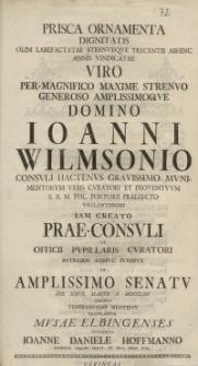 Prisca Ornamenta Dignitatis [...] Ioanni Wilmsonio Consuli Hactenus Gravissimo [...] Musae Elbingenses Interprete Ioanne Daniele Hoffmanno...