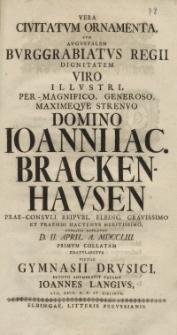 Vera Civitatum Ornamenta, Cum Augustalem Burggrabiatus Regii Dignitatem [...] Ioanniac. Brackenhausen Prae-Consuli [...] Gymnasii Drusici [...] Ioannes Langius...