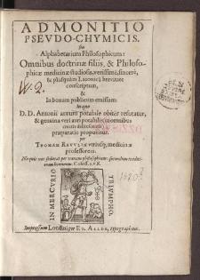 Admonitio pseudo-chymicis. seu Alphabetarium philosophicum Omnibus doctrinae filiis, & philosophicae medicinae studiosis, verissimè, sincerè [...]