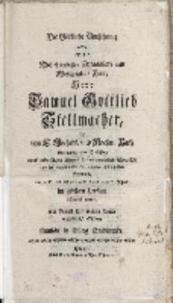 Die Goettliche Vorsehung wolten, als der [...] Herr Samuel Gottlieb Stellmacher, die von E. Hochedl. und Hochw. Rath […]