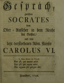 Gespräch zwischen Sokrates dem Ober-Ausseher in dem Reiche der Geister und dem letzt – verstorbenen Röm. Kayser Carolus VI
