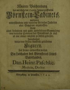 Weitere Beschreibung des mit Ende des 1742ten Jahres eröffneten Börnstein – Cabinets, worinnen unterschiedene und vielerley Arten der Insecten oder Gewürme anzutreffen, Nebst […] vieler von Natur künstlich gebildeten Figuren, hat entwerffen wollen [...]