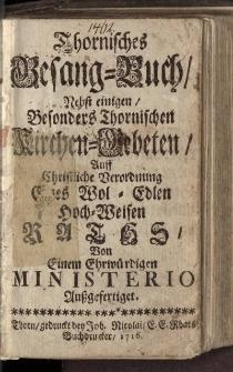 Thornisches Gesang-Buch, Nebst einigen Besonders Thornischen Kirchen-Gebeten, Auff Christliche Verordnung [...] aussgefertiget